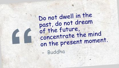 quotw do-not-dwell-in-the-pastdo-not-dream-of-the-futureconcentrate-the-mind-on-the-resent-moment
