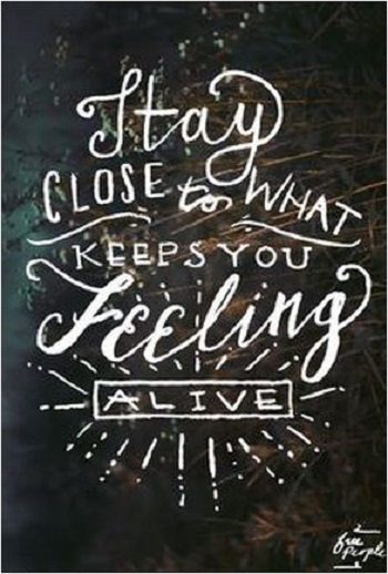 quote stay close to what keeps you feeling alive