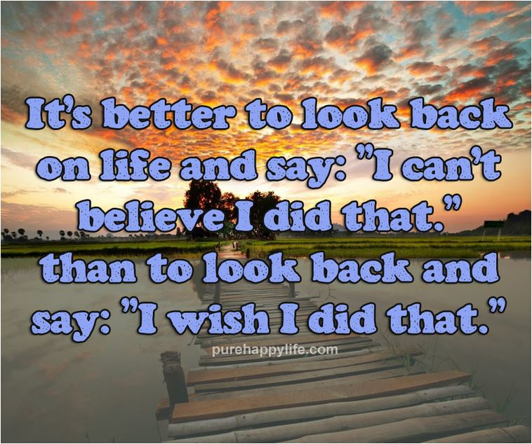 quote it's better to look back on life and say- I can't believe I did that than to look back and say I wish I did that.