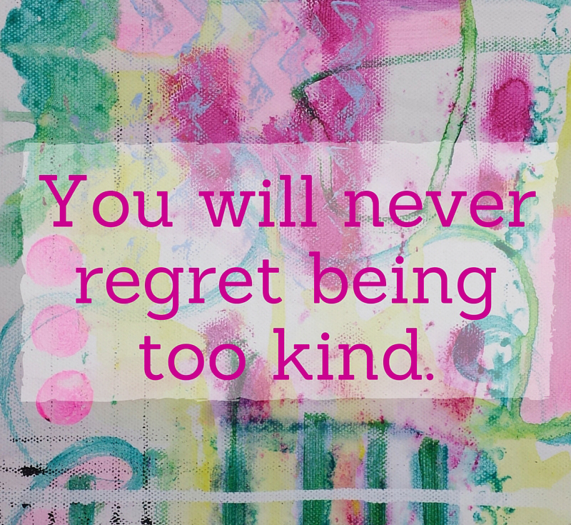 you-will-never-regret-being-too-kind