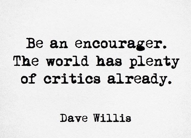 Quote reads Be an Encourager.  The World has plenty of critics already.  By Dave Willis