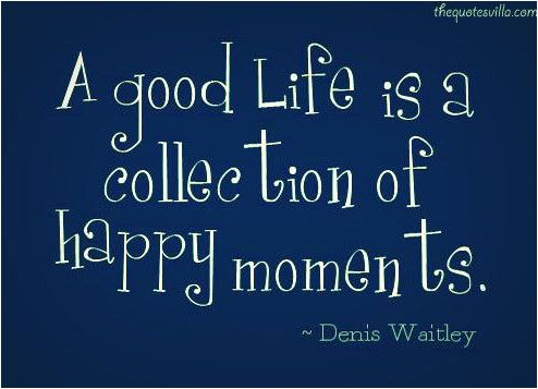 quote A good life is a collection of happy moments